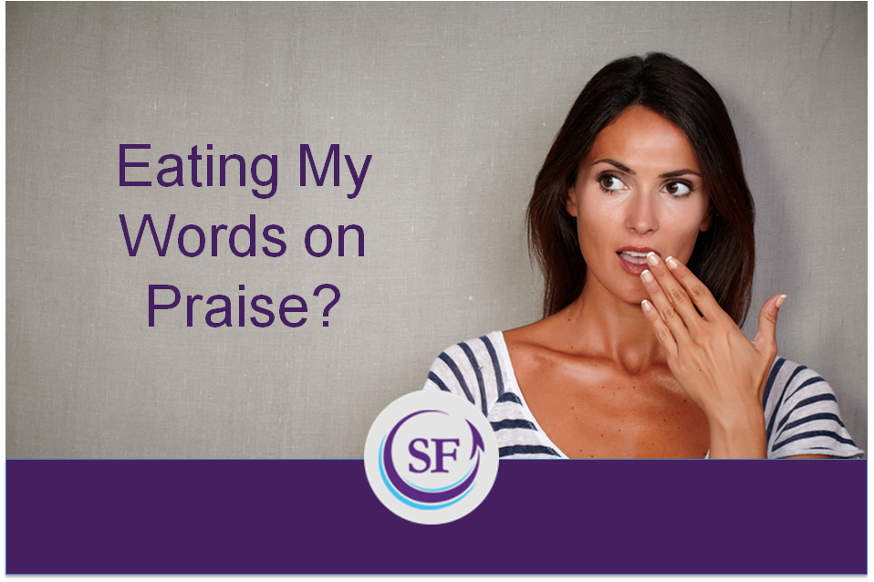 Eating My Words on Praise?